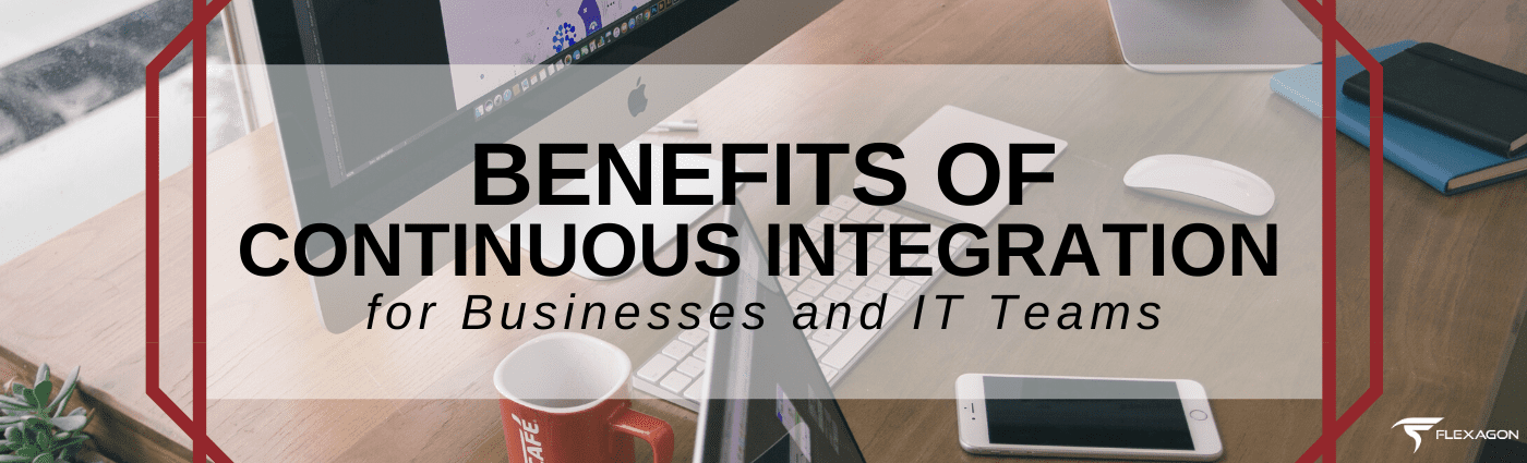 Benefits of Continuous Integration for Businesses and IT Teams