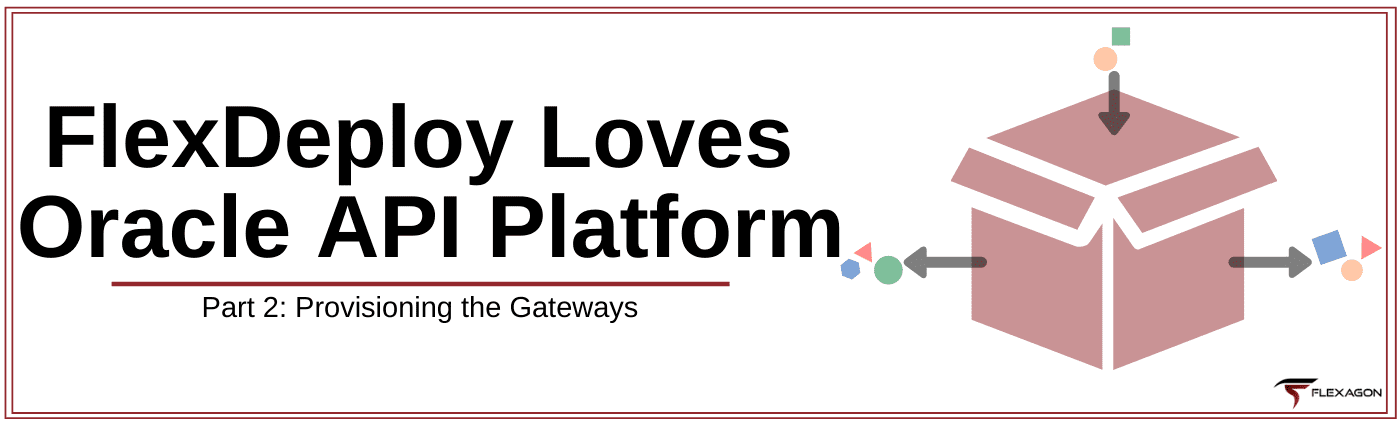 FlexDeploy Loves Oracle API Platform - Blog Series Part 2: Provisioning the Gateways