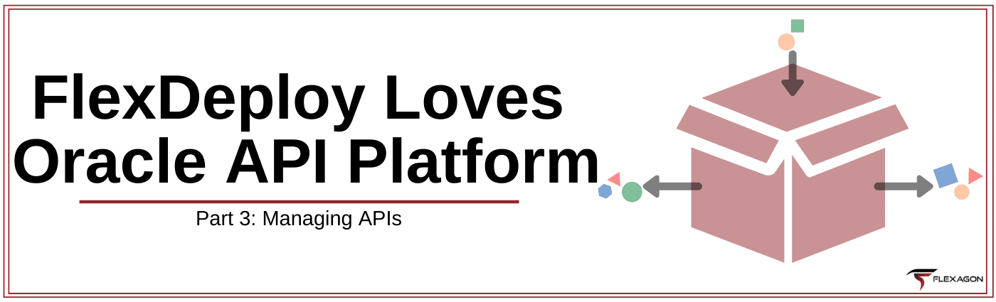FlexDeploy Loves Oracle API Platform - Blog Series Part 3: Managing APIs