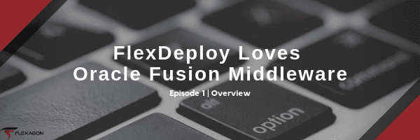 The first post in a blog series about FlexDeploy and Fusion Middleware