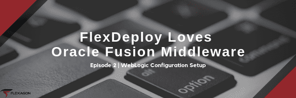 Second post in a blog series about FlexDeploy and Oracle Fusion Middleware