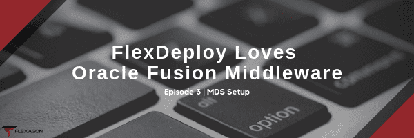 Third post of a blog series on FlexDeploy and Fusion Middleware