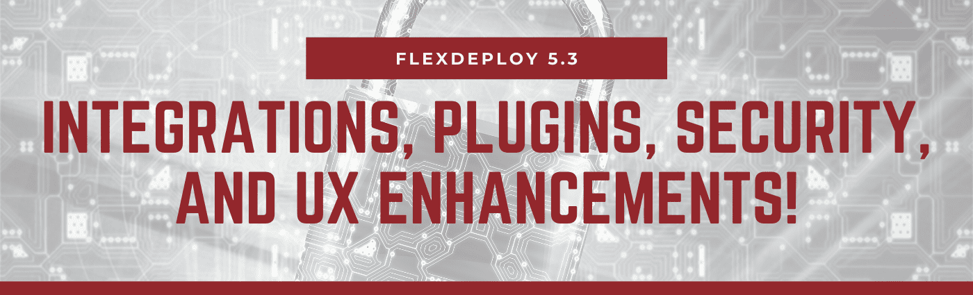 FlexDeploy 5.3: Integrations, Plugins, Security, and UX Enhancements!
