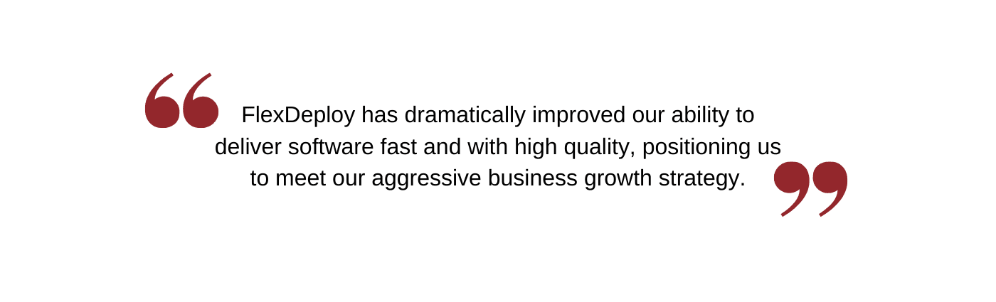 FlexDeploy has dramatically improved our ability to delivery software fast and with high quality, positioning us to meet our aggressive business growth strategy.