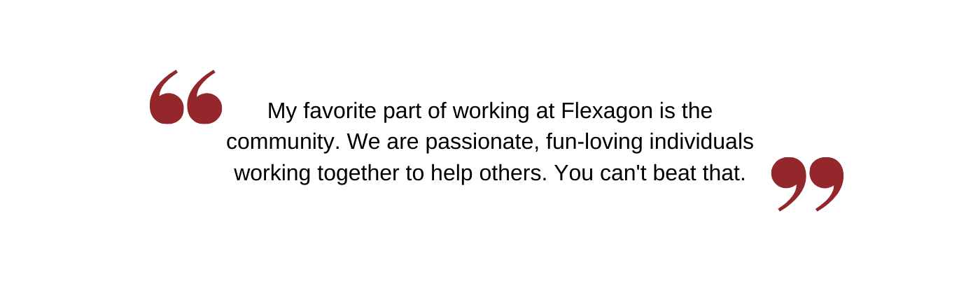 My favorite part of working at Flexagon is the community. We are passionate, fun-loving individuals working together to help others. You can't beat that.