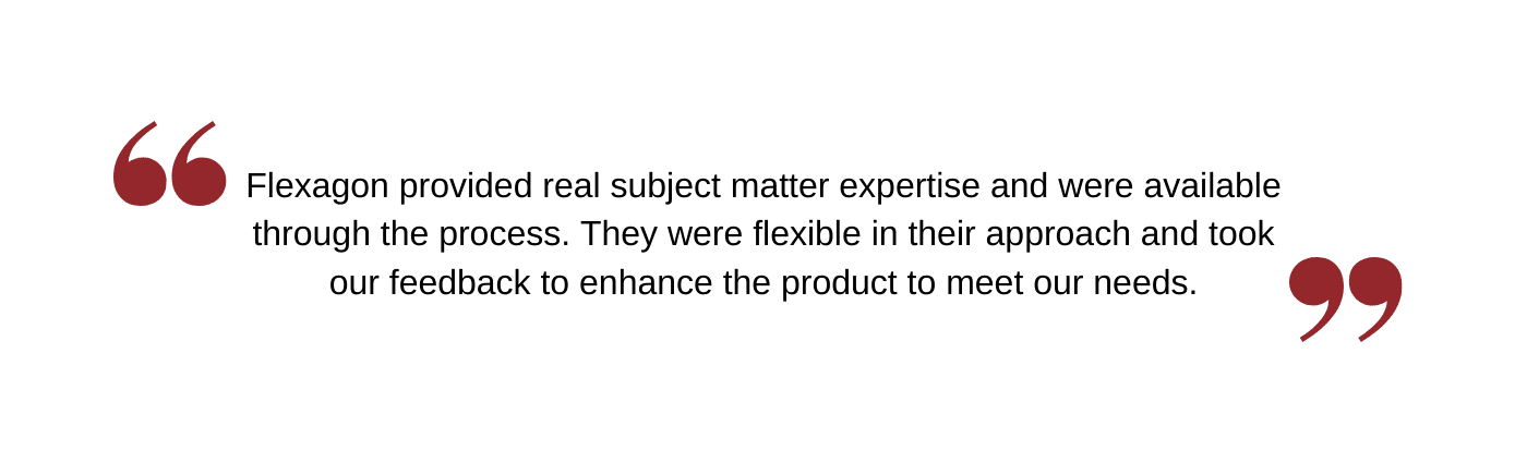 Flexagon provided real subject matter expertise and were available through the process. They were flexible in their approach and took our feedback to enhance the product to meet our needs.