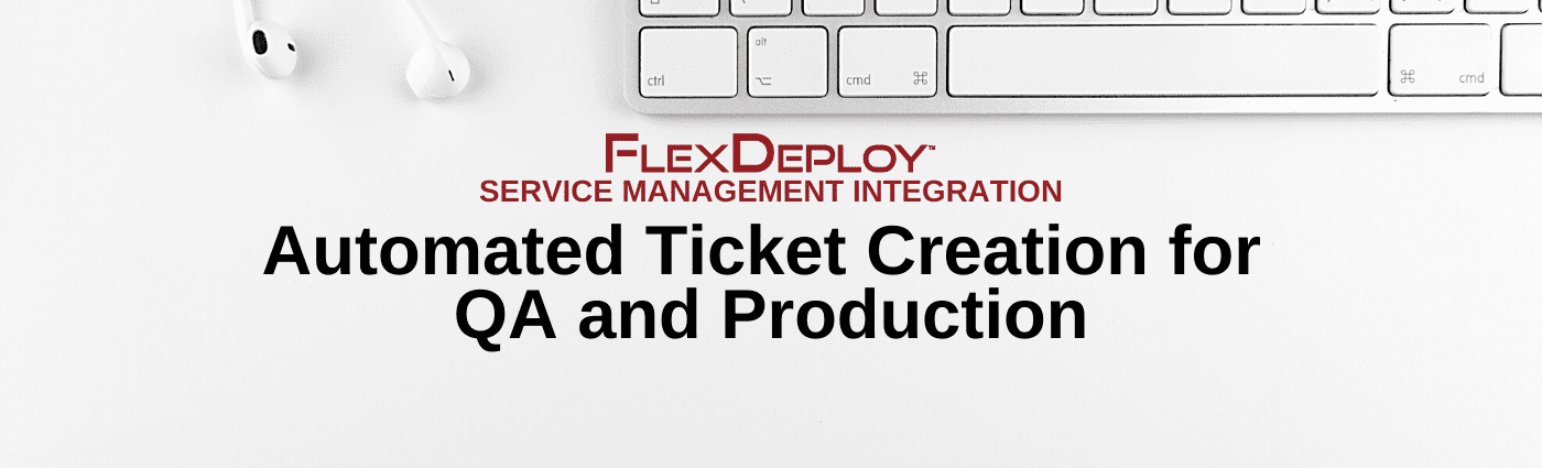 FlexDeploy Service Management: Automated Ticket Creation for QA and Production