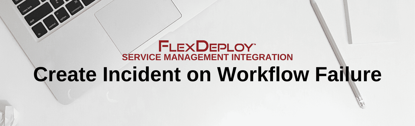FlexDeploy Service Management: Create Incident on Workflow Failure