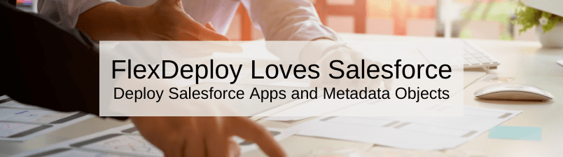 FlexDeploy Loves Salesforce: Deploy Salesforce Apps and Metadata Objects