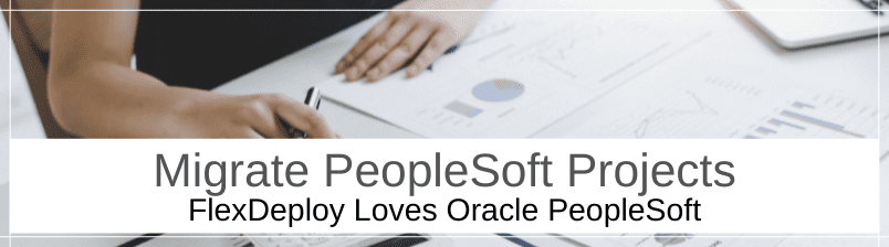 FlexDeploy Loves PeopleSoft - Migrate PeopleSoft Projects
