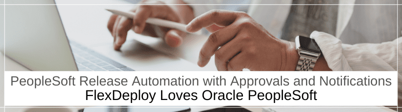 FlexDeploy Loves PeopleSoft: PeopleSoft Release Automation with Approvals and Notifications
